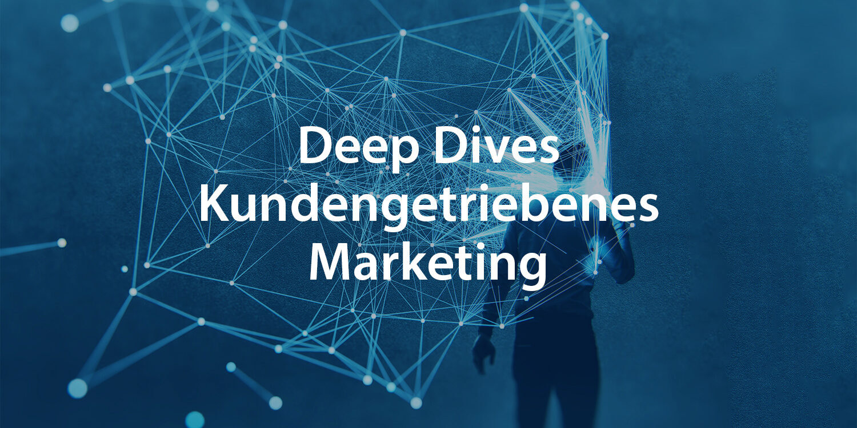 Deep Dives Kundengetriebenes Marketing
