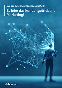 Whitepaper: Bye bye datengetriebenes Marketing: Es lebe das kundengetriebene Marketing!